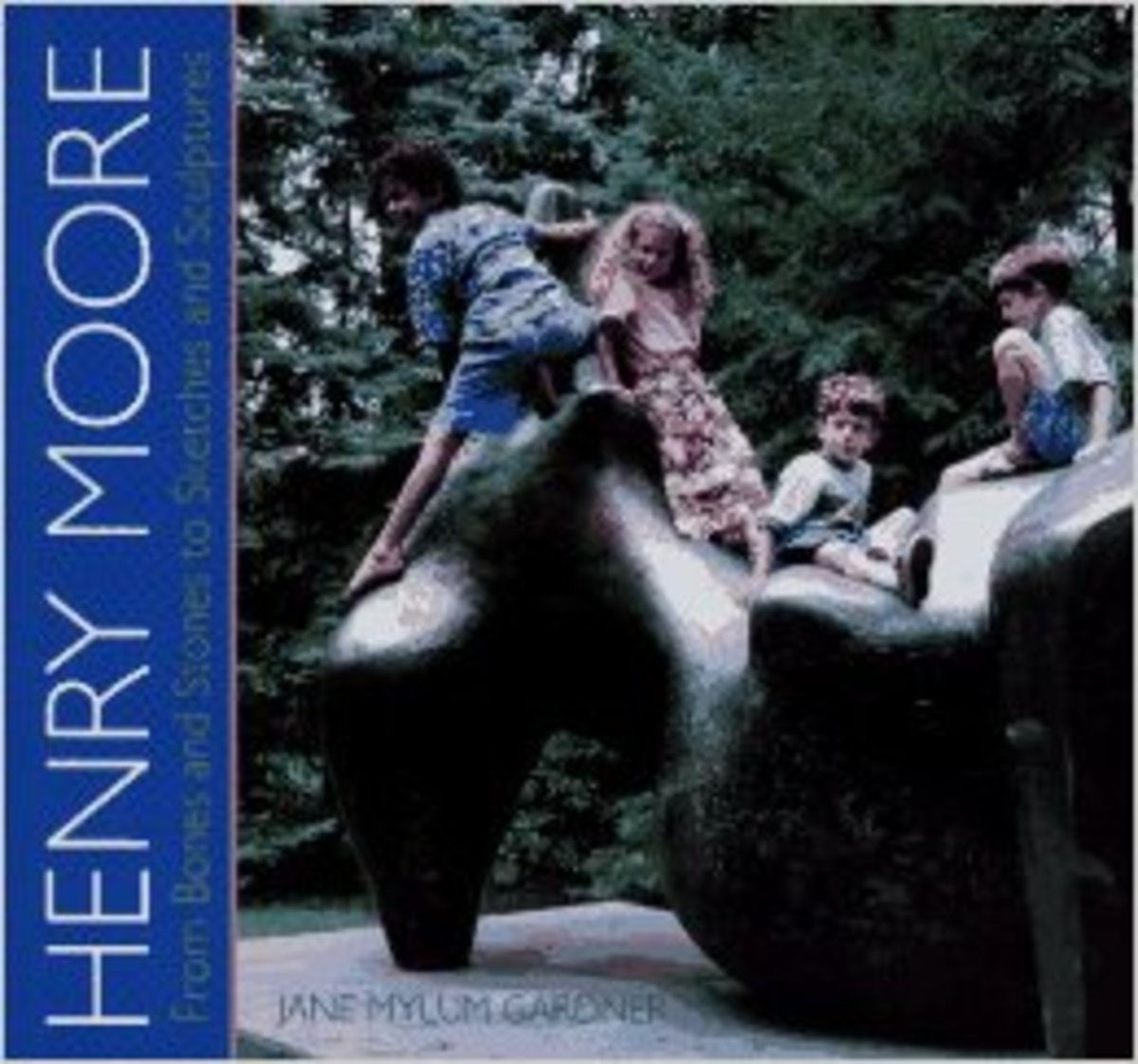Henry Moore: From Bones and Stones to Sketches and Sculptures by Jane Mylum Gardner