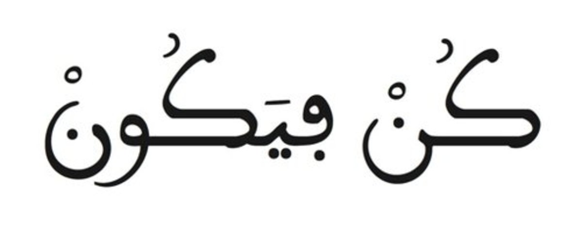 """This is the 82nd verse of Surah Yaseen. Transliteration: """"Kun fa yakuun.""""  Translation: """"His command is only when He intends a thing that He says to it:""""Be,"""" and it is."""""""