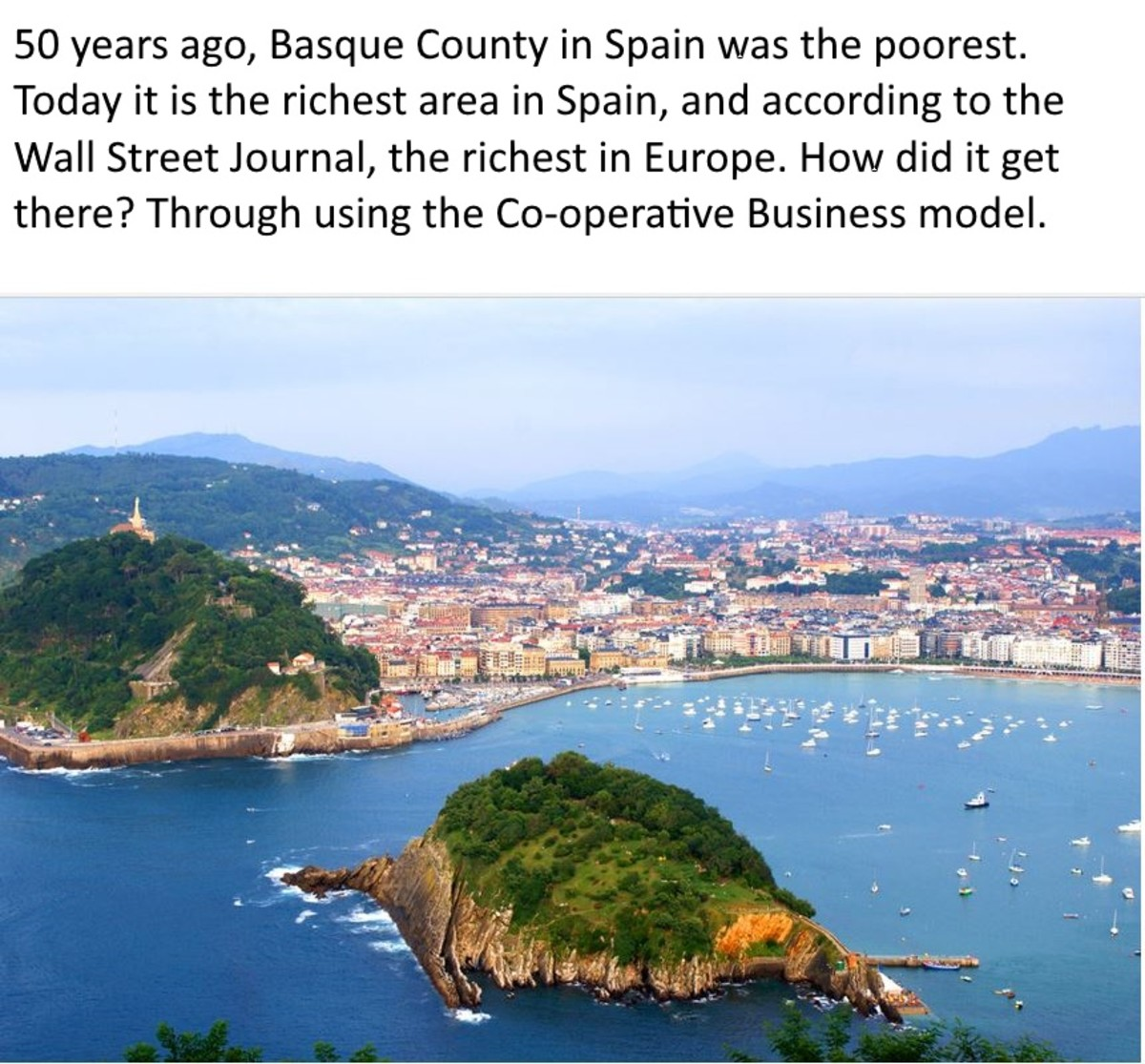 The co-operative business model transformed the Basque region from the poorest area of Spain to the wealthiest area in less than 50 years. A reporter with WSJ noted that today the Basque region of Spain was probably the wealthiest in the Europe Union