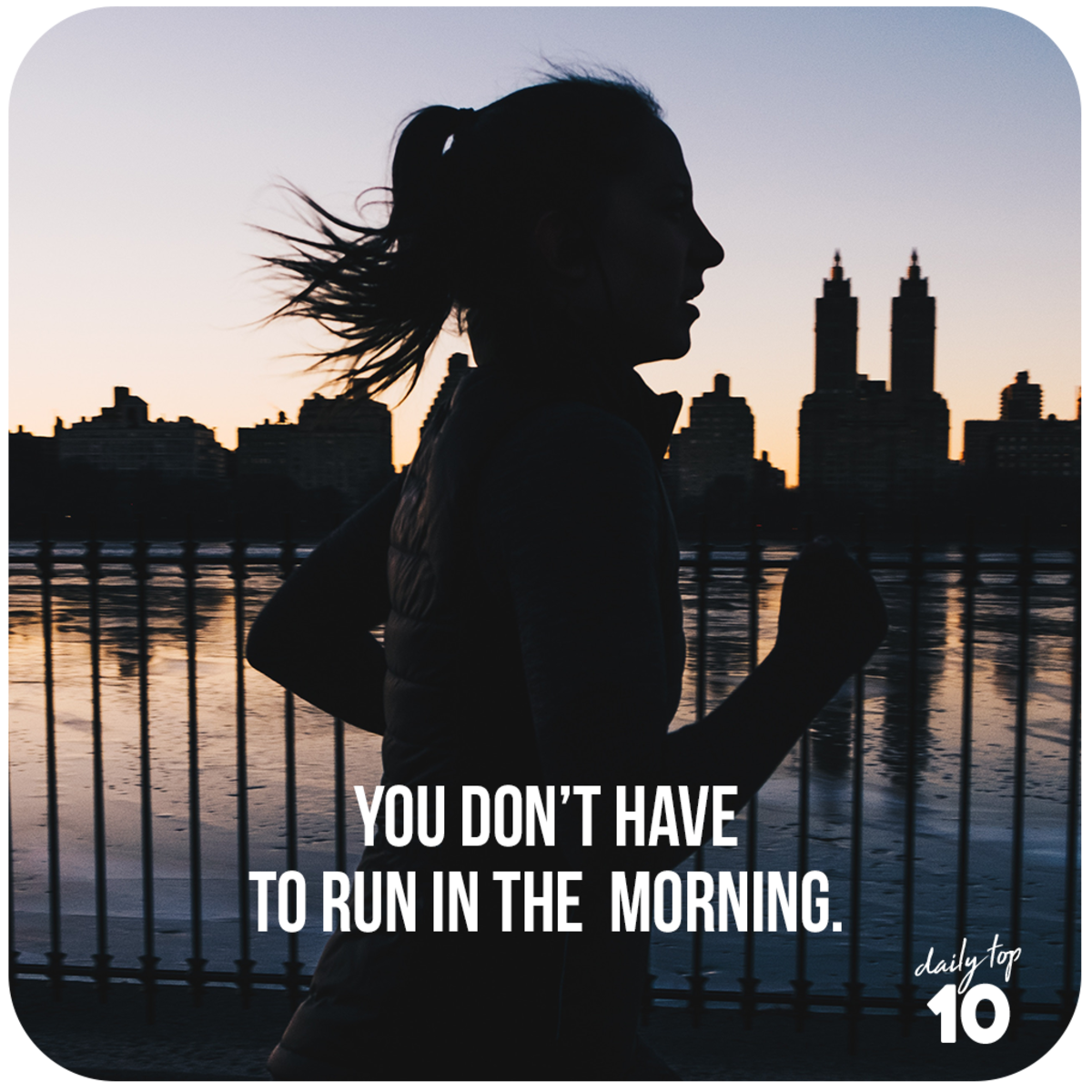 You don't have to run in the morning.