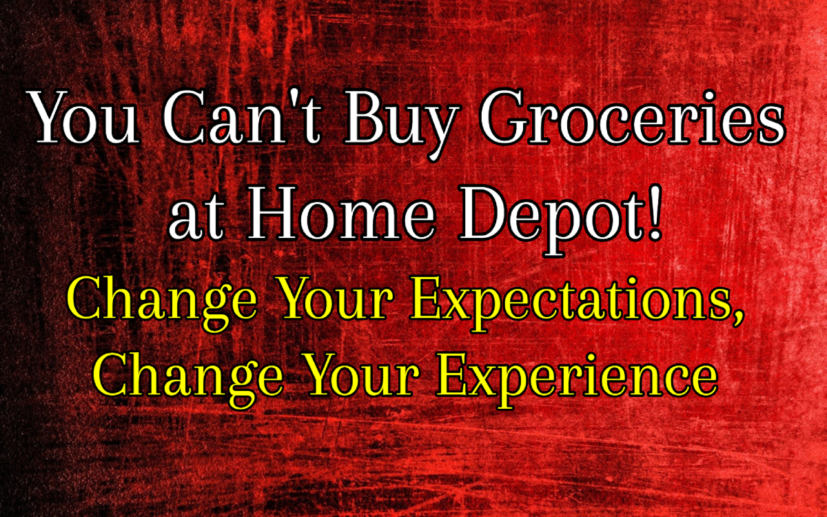 You Can't Get Groceries At Home Depot! Change Your Expectations, Change Your Experience