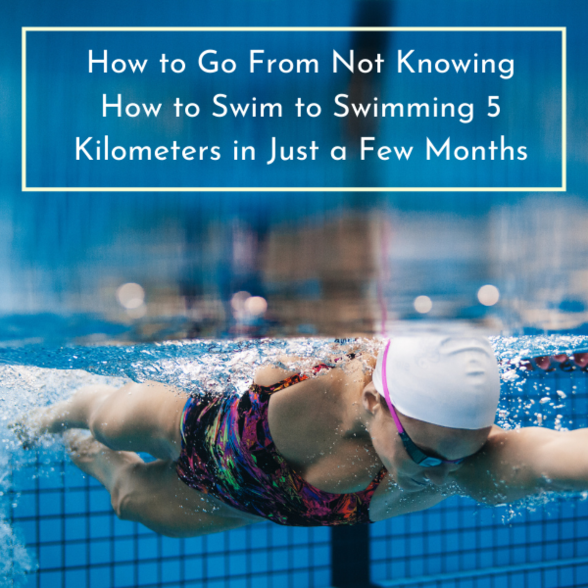 How to Go From Not Knowing How to Swim to Swimming 5 Kilometers in Just a Few Months
