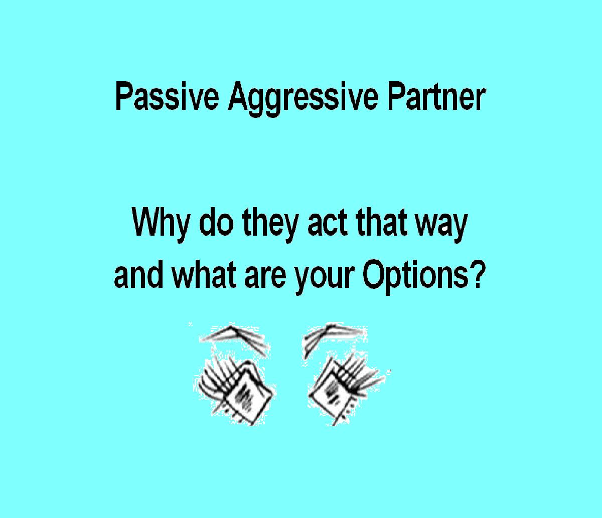 Passive Aggressive Partner - Why do they act that way and what are your Options?