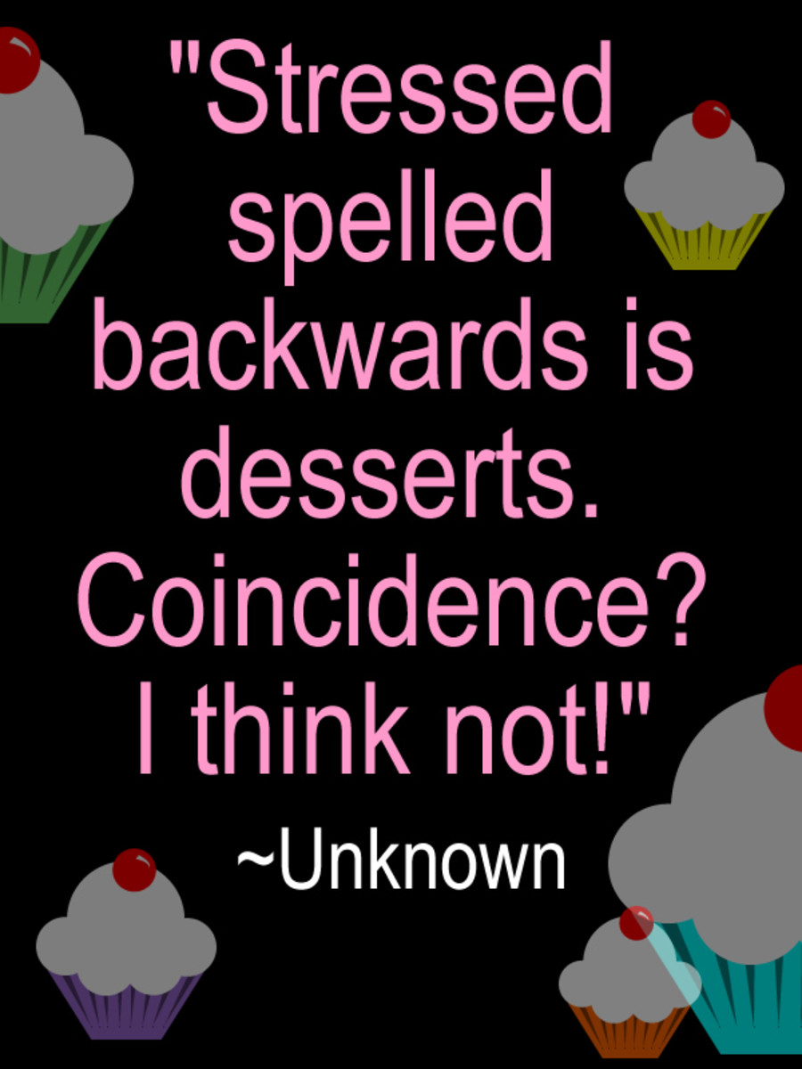 """Stressed spelled backwards is desserts. Coincidence? I think not!"" ~ Unknown"