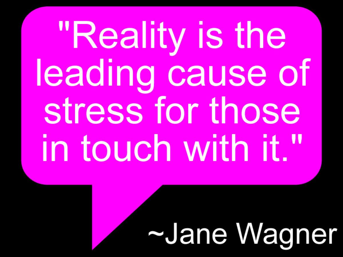 """Reality is the leading cause of stress for those in touch with it."" Jane Wagner"