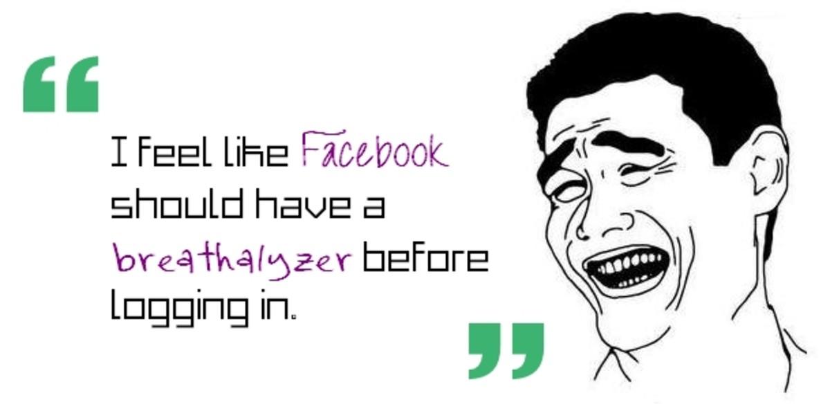 I feel like Facebook should have a breathalyzer before logging in.