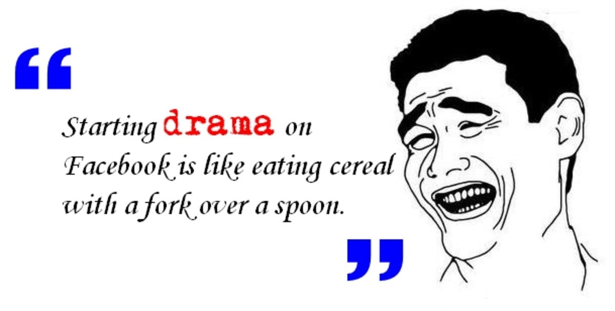 Starting drama on Facebook is like eating cereal with a fork over a spoon.