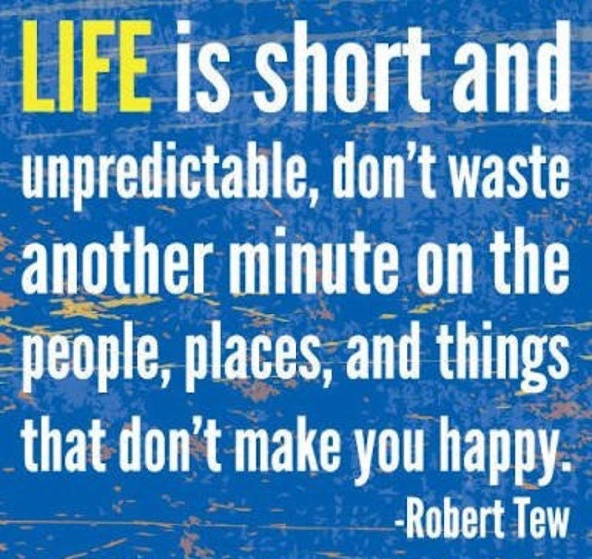 Life is so unpredictable. Don't waste a single minute.