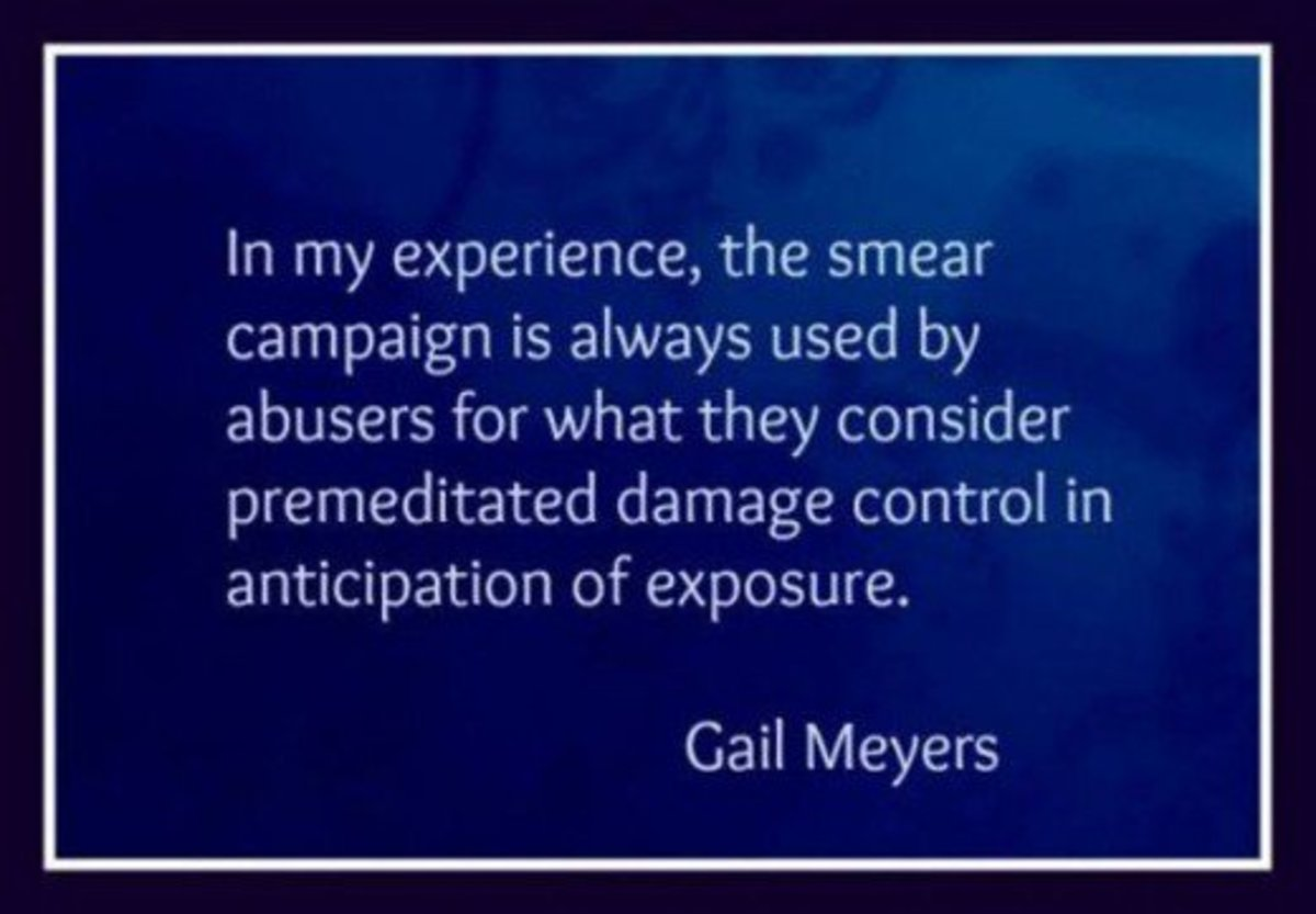 n my experience, the smear campaign is always used by abusers for what they consider premeditated damage control in anticipation of exposure.  ~ Gail Meyers
