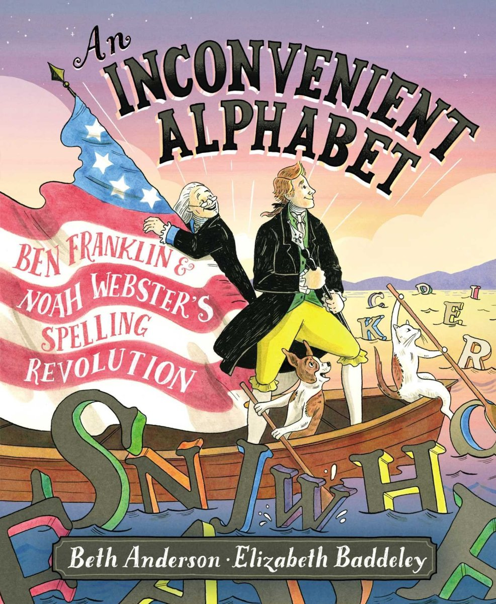 An Inconvenient Alphabet: Ben Franklin & Noah Webster's Spelling Revolution by Beth Anderson