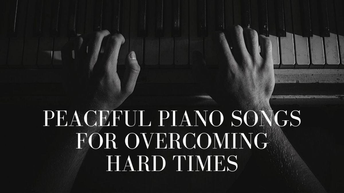 Peaceful Piano Songs for Overcoming Hard Times