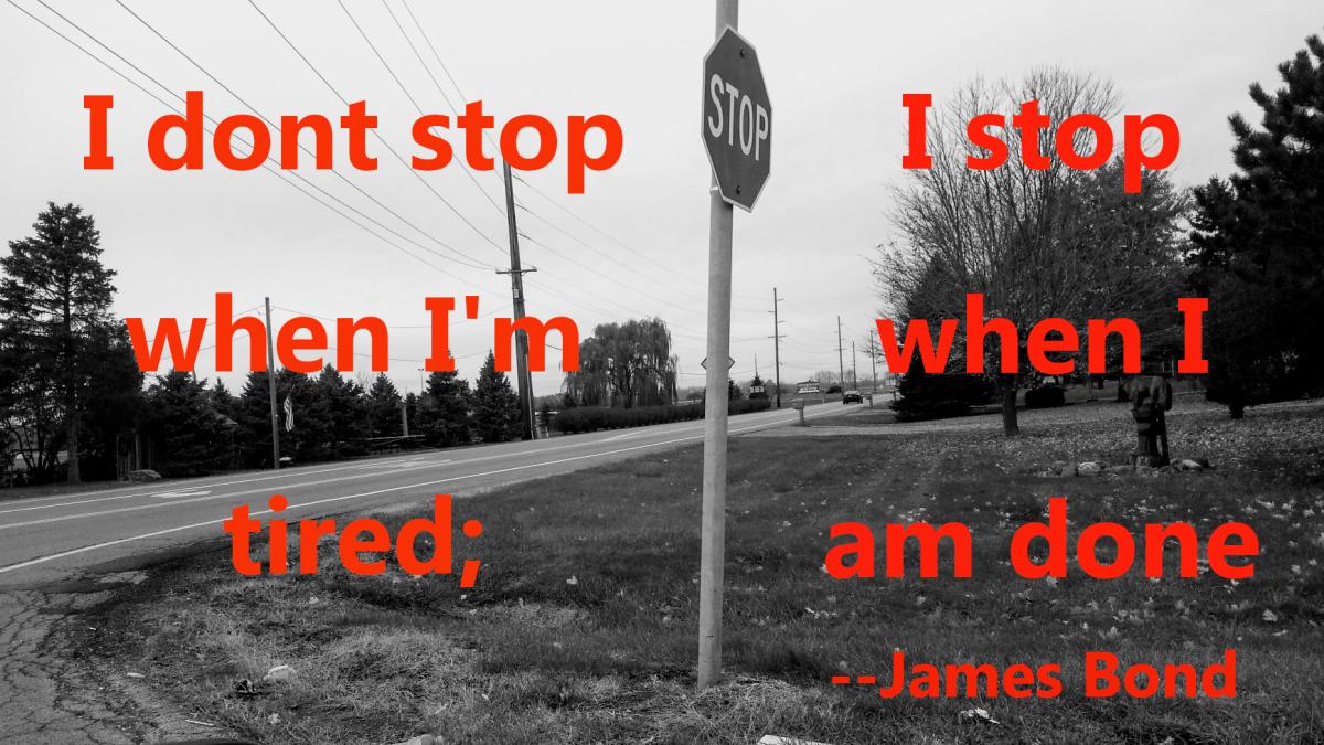 """I don't stop when I'm tired; I stop when I'm done.""  --James Bond"