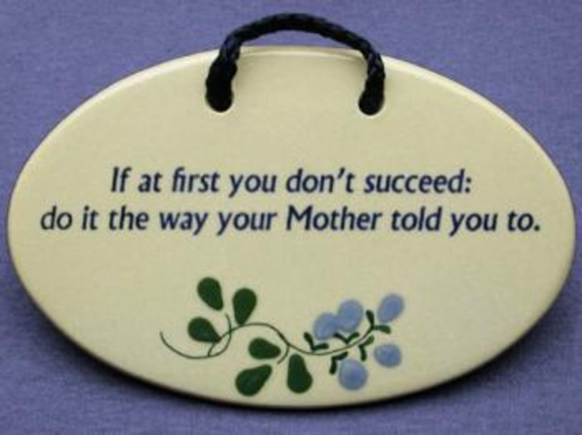 If at first you don't succeed, do it the way your mother told you to.