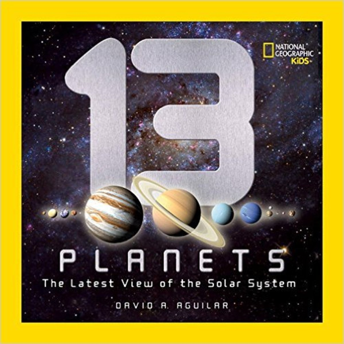 13 Planets: The Latest View of the Solar System (National Geographic Kids) by David A. Aguilar