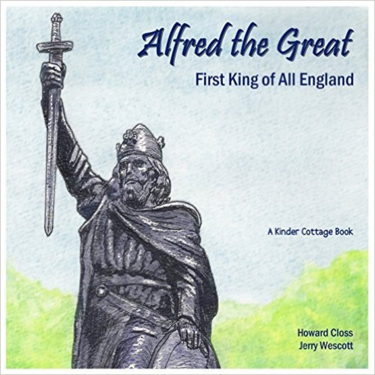 Alfred the Great: First King of All England by Howard Closs