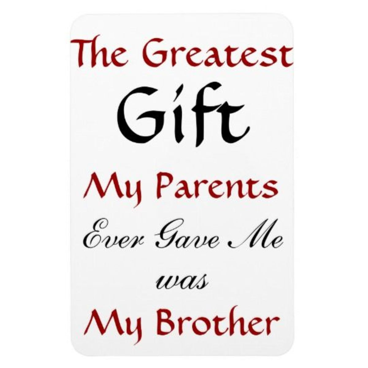 The Greatest Gift My Parents Ever Gave Me was My Brother - Fridge Magnet