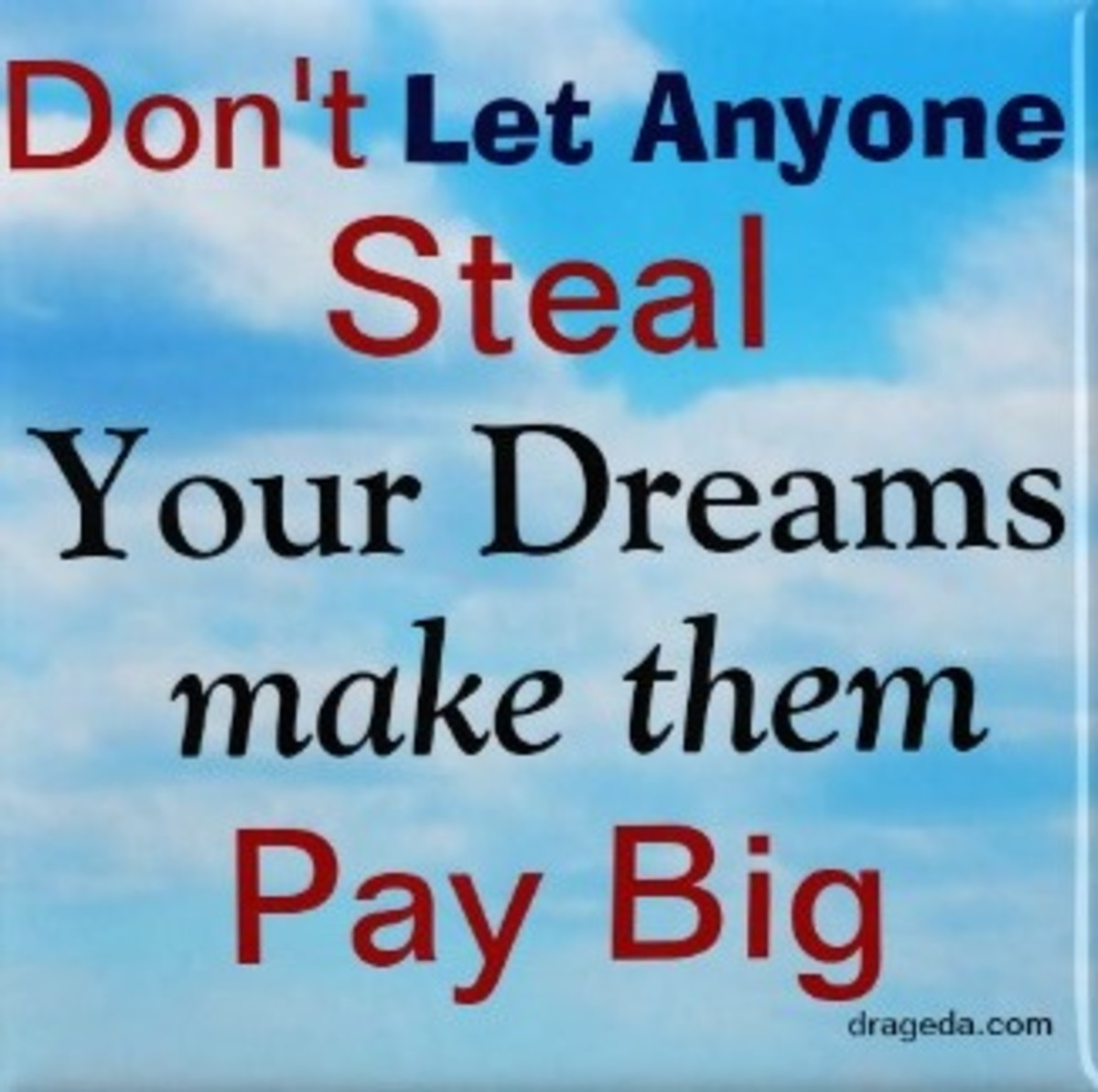 Don't let anyone steal your dreams, make them pay big