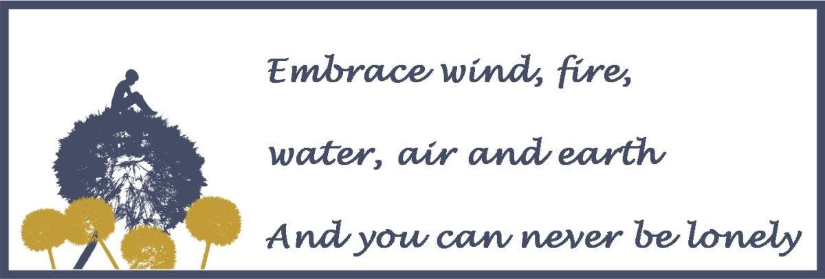 Embrace wind, fire, water, air and earth and you can never be lonely.