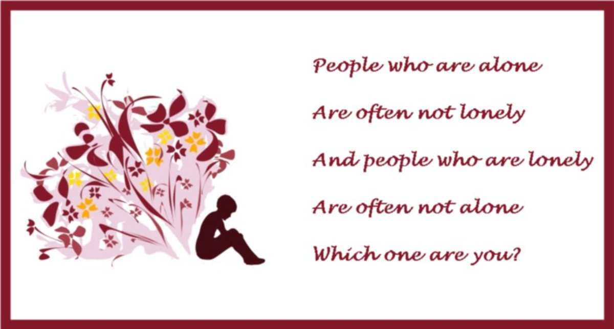 People who are alone are often not lonely and the people who are lonely are often not alone. Which one are you?
