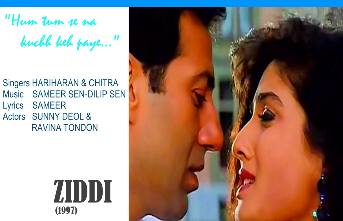 "Sunny Deol and Ravina Tondon feature in the song ""Hum tum se na kuchh kah paye.."", one of the last great songs composed in Raag Bhupali, from the movie 'ZIDDI' (1997). It was sung by Hariharan & Chitra."