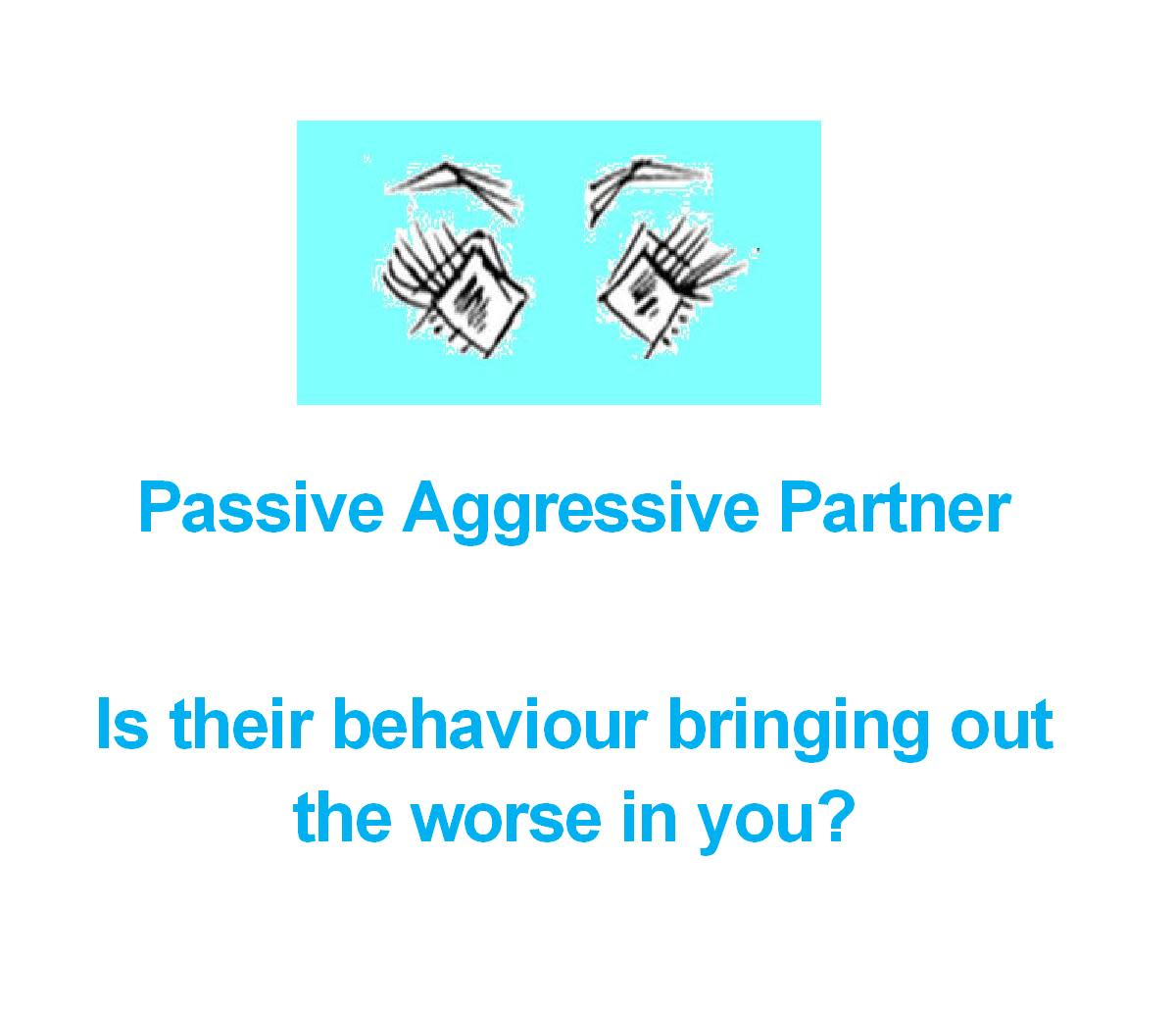 Passive Aggressive Partner – Is their behavior bringing out the worst in you?