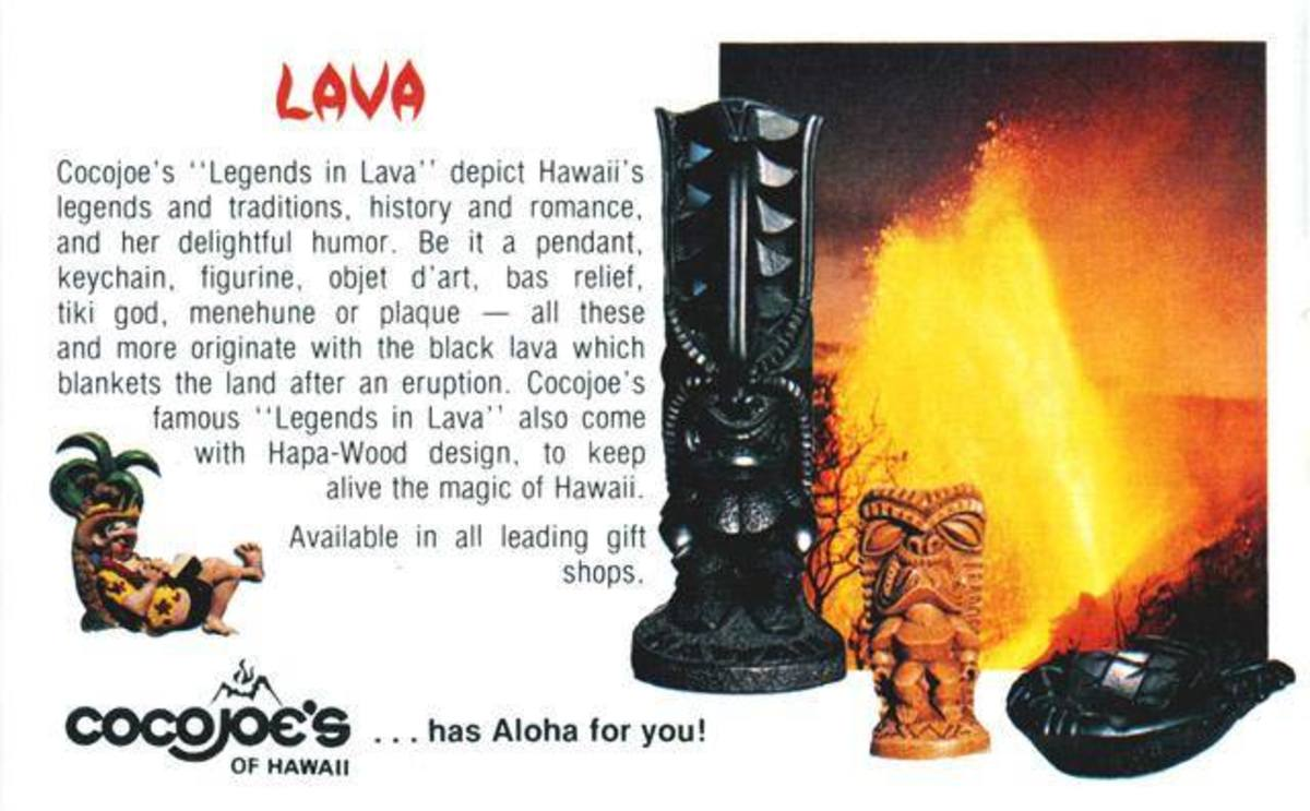 Legends in Lava only from Coco Joe's. The Life of the Land you can hold in your hand...