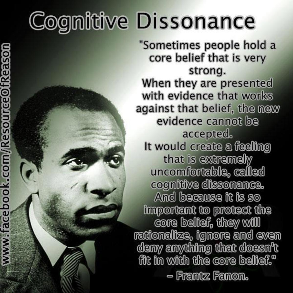 "According to Wikipedia: Cognitive dissonance is an uncomfortable feeling caused by holding two contradictory ideas simultaneously. The ""ideas"" or ""cognitions"" in question may include attitudes and beliefs, and also the awareness of one's behavior. Th"