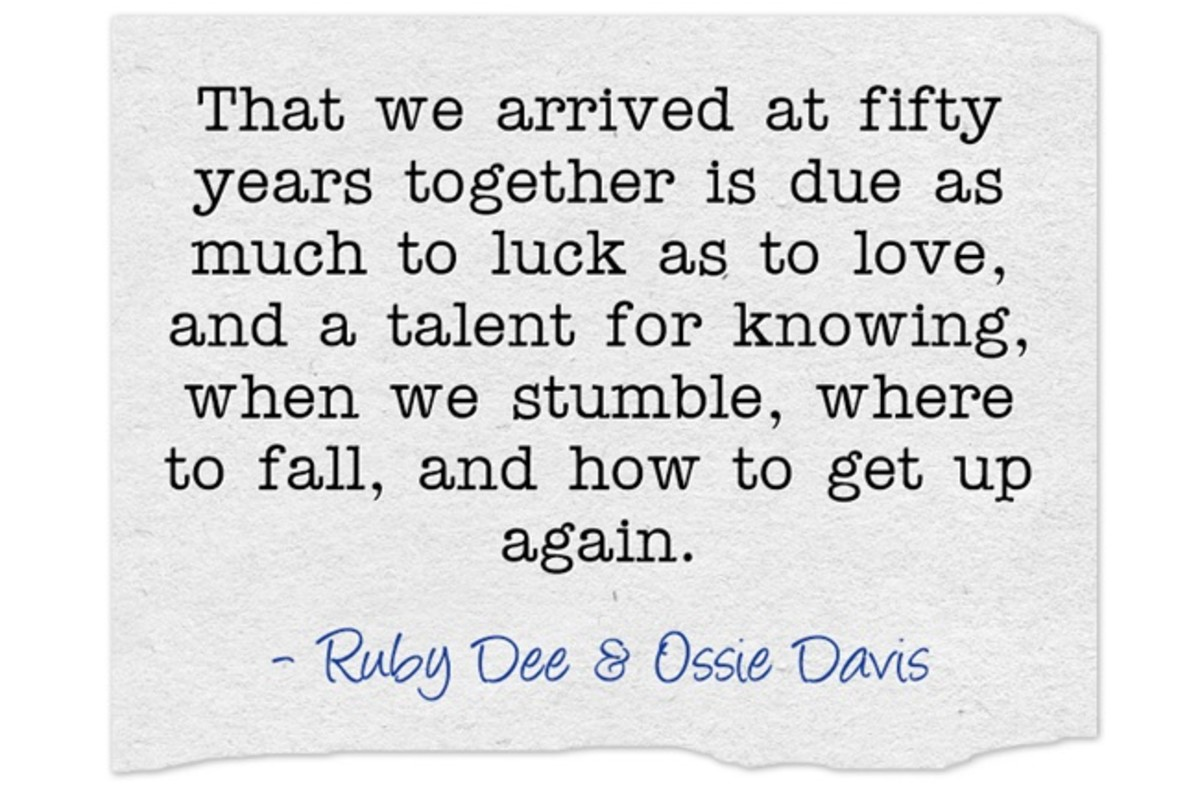 """That we arrived at fifty years together is due as much to luck as to love, and a talent for knowing, when we stumble, where to fall, and how to get up again.""~ Ruby Dee & Ossie Davis"
