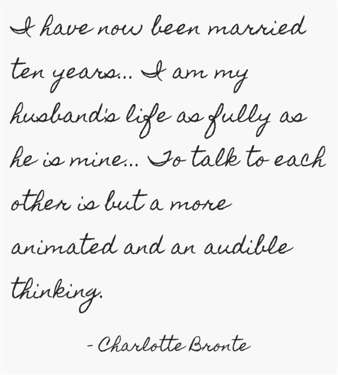 """I have now been married ten years... I am my husband's life as fully as he is mine... To talk to each other is but a more animated and an audible thinking."" ~ Charlotte Bronte"