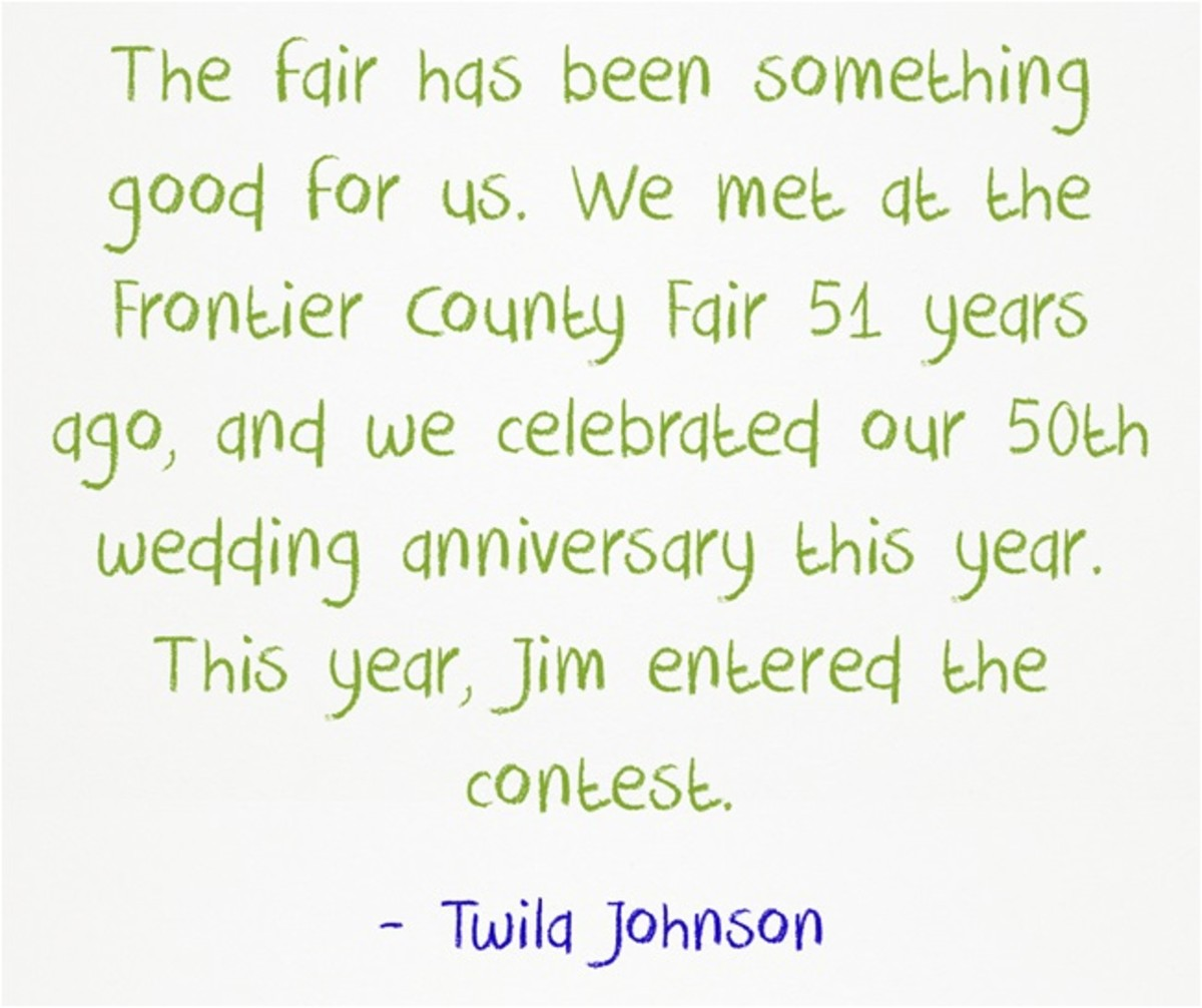 """The fair has been something good for us. We met at the Frontier County Fair 51 years ago, and we celebrated our 50th wedding anniversary this year. This year, Jim entered the contest."" ~Twila Johnson"