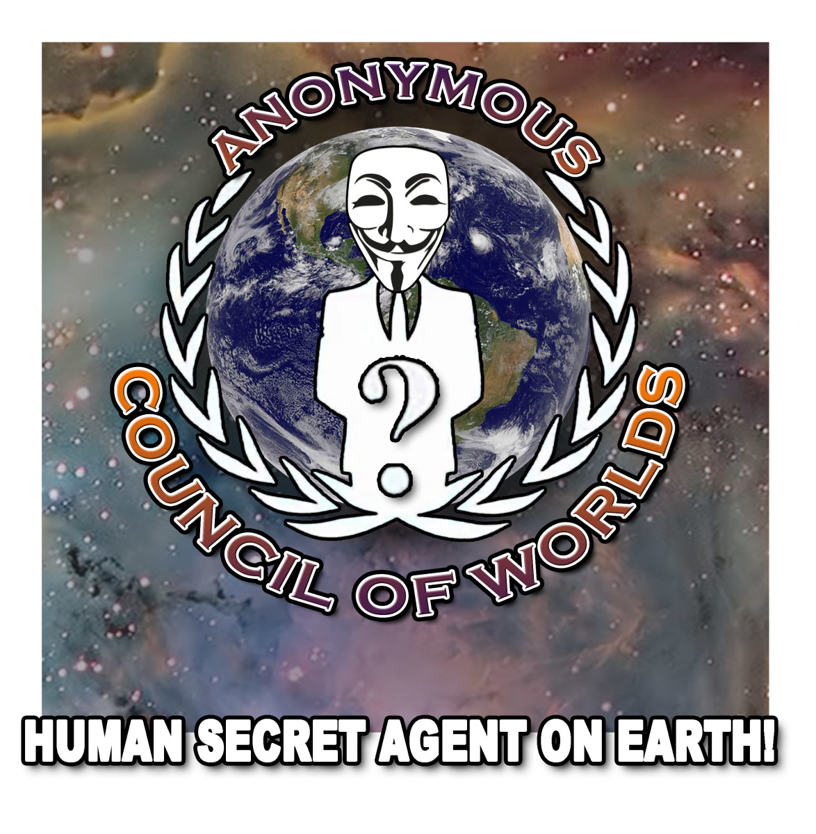 Anonymous Is A Council Of Worlds', Human Secret Agent On Earth!