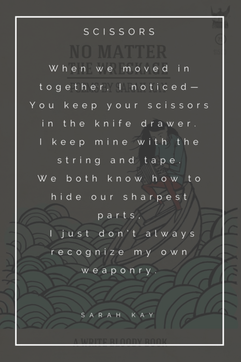 """When we moved in together I noticed- You keep your scissors in the knife drawer. I keep mine with the string and tape. We both know how to hide our sharpest parts, I just don't always recognize my own weaponry. """