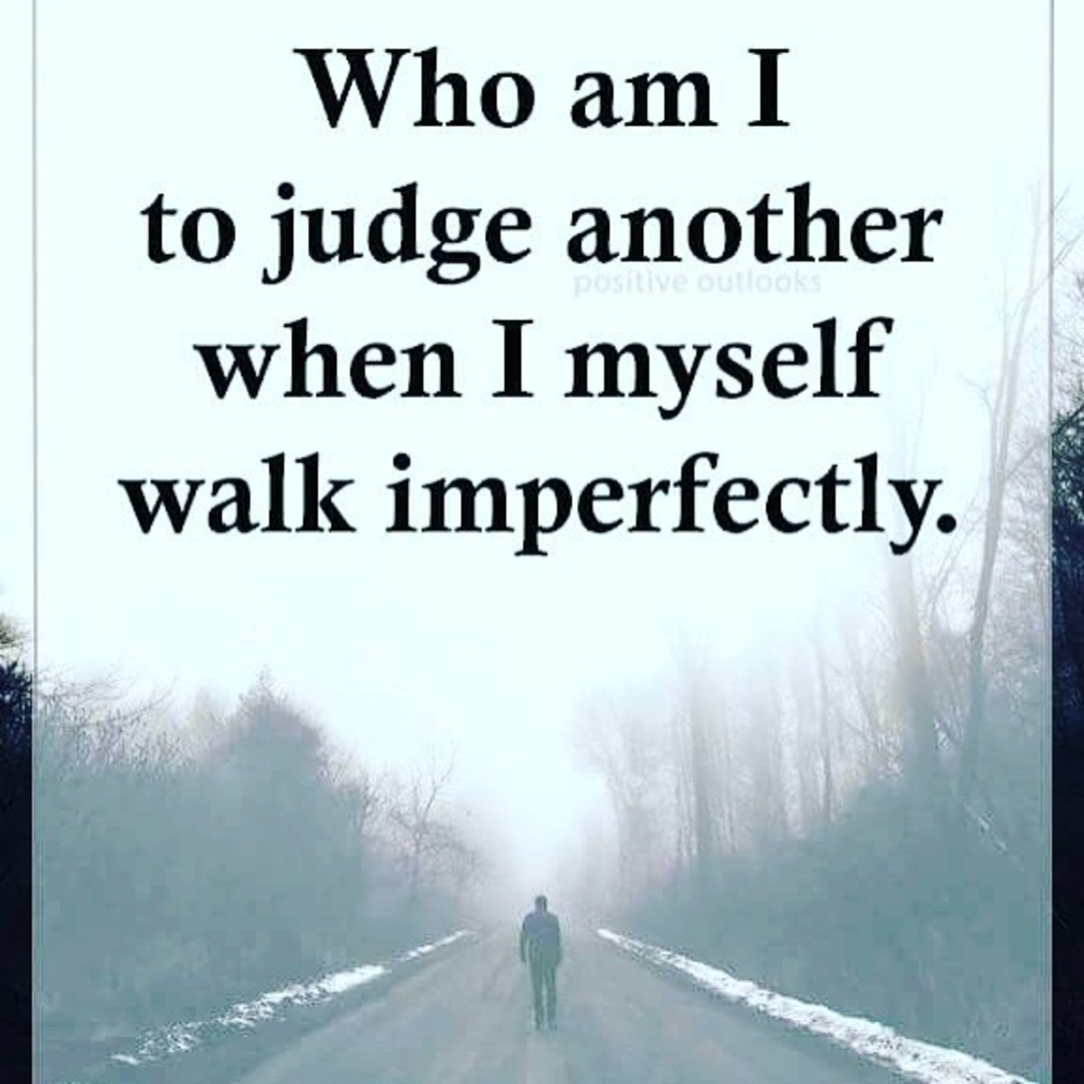 Who am I to judge another, when I walk imperfectly?