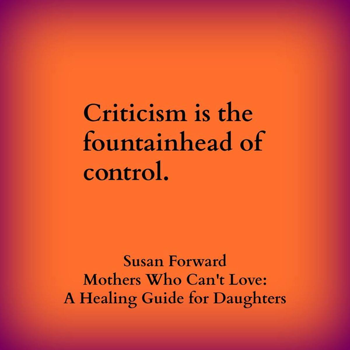 """""""Criticism is the fountainhead of control."""" - Dr. Susan Forward, Mothers Who Can't Love: A Healing Guide for Daughters"""