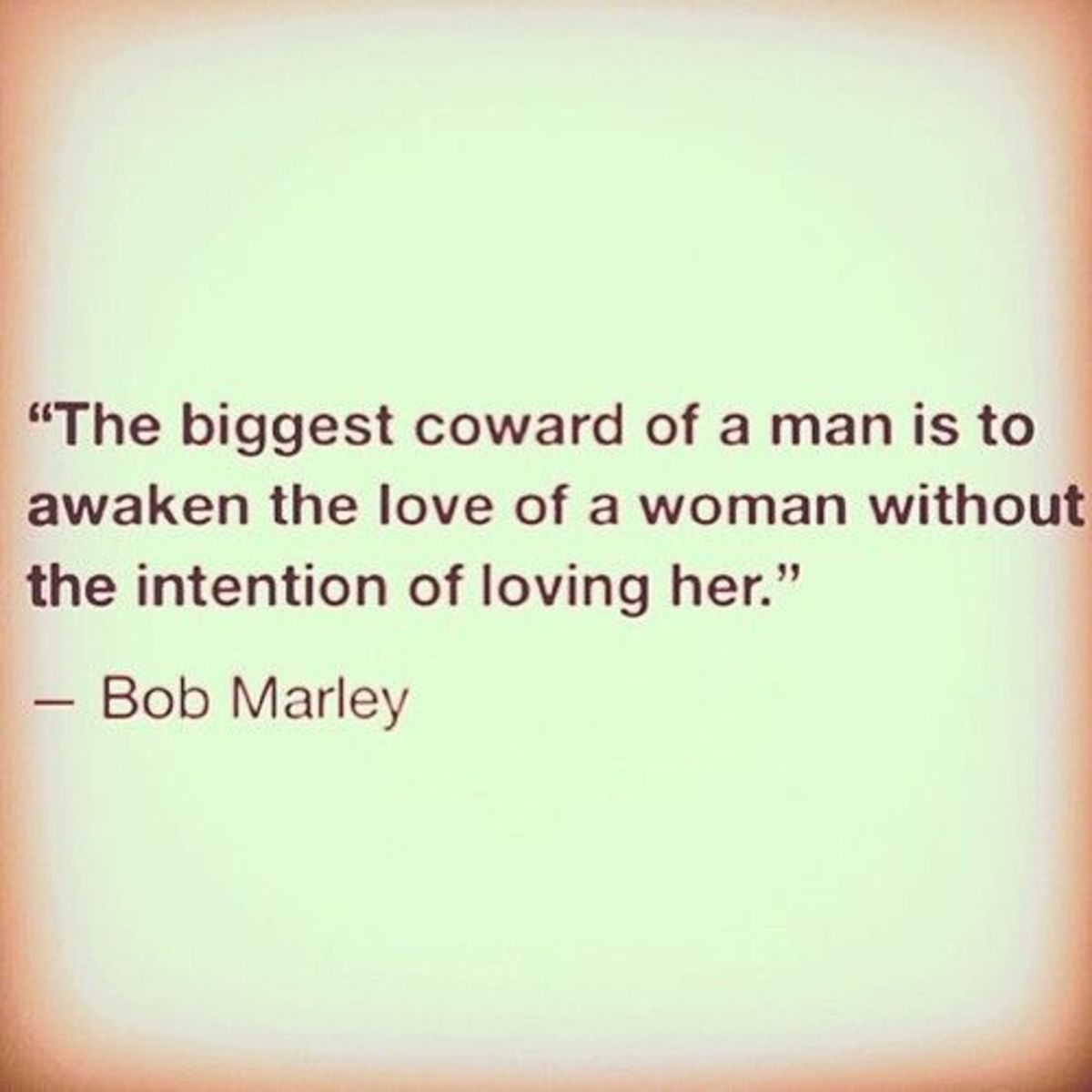 Bob Marley puts it so well. The biggest coward of a man is to awaken the love of a woman without the intention of loving her - Bob Marley
