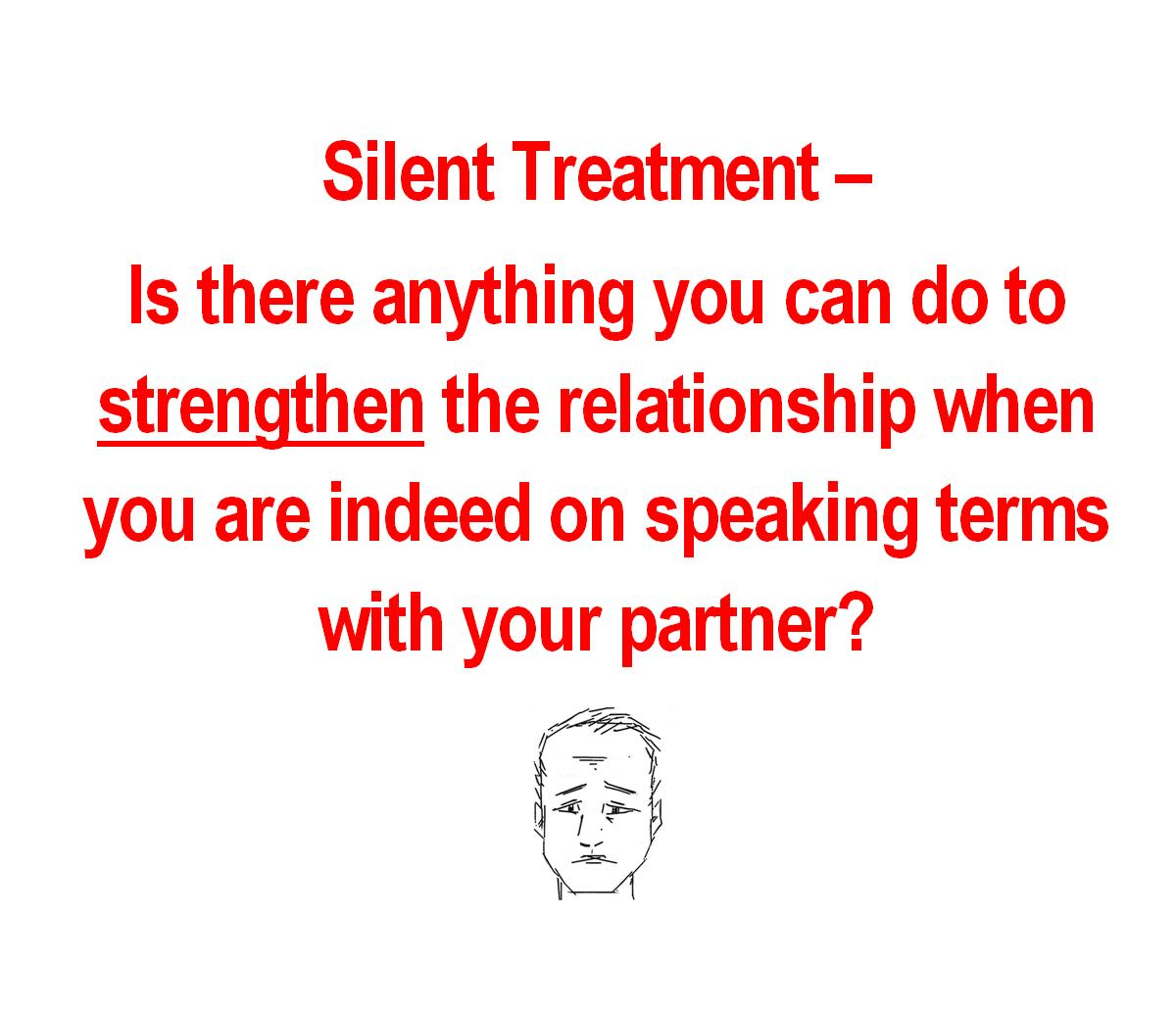 Silent Treatment - Click here to look at how to strengthen the relationship when you are back on speaking terms.