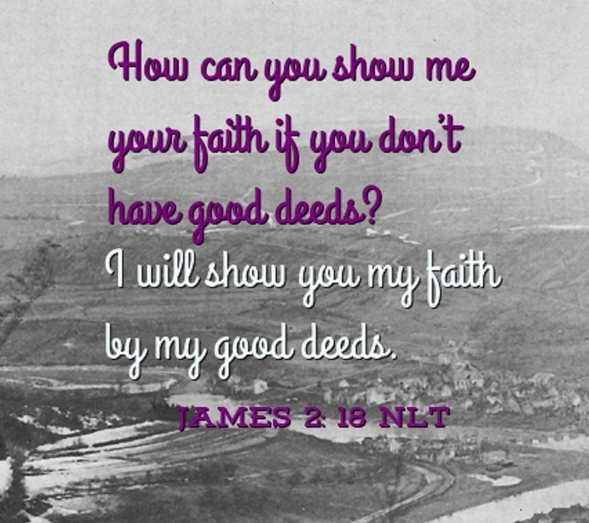 """I will show you my faith by my good deeds."""" ―James 2:18 NLT"""