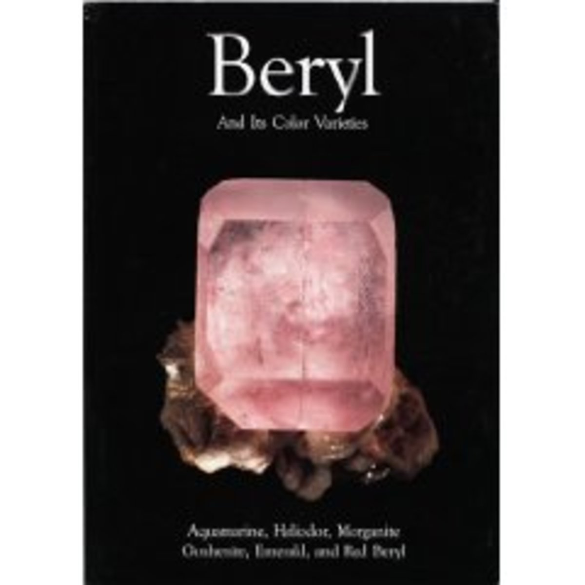 Beryl and Its Color Varieties: A reference book on the different types of Beryl Stones like Aquamarine, Heliodor, Morganite, Goshenite, Emerald and Red Beryl