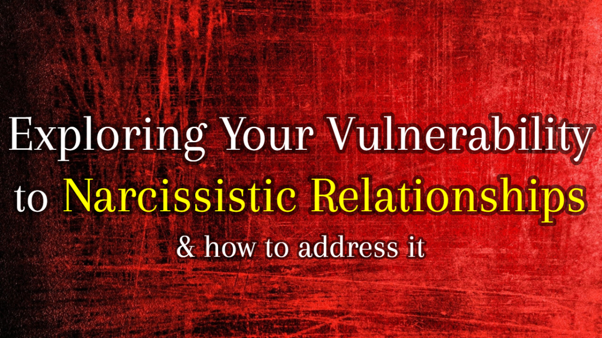 Exploring Your Vulnerabilities to Narcissistic Relationships & How to Address Them