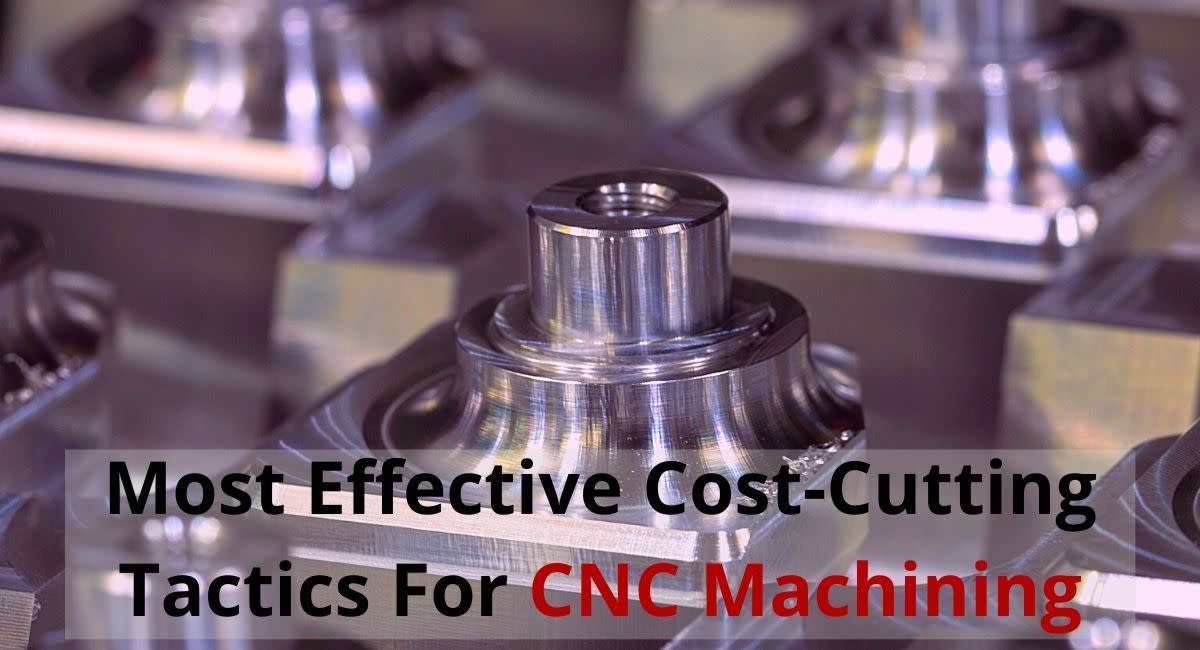 Most Effective Cost-Cutting Tactics for CNC Machining