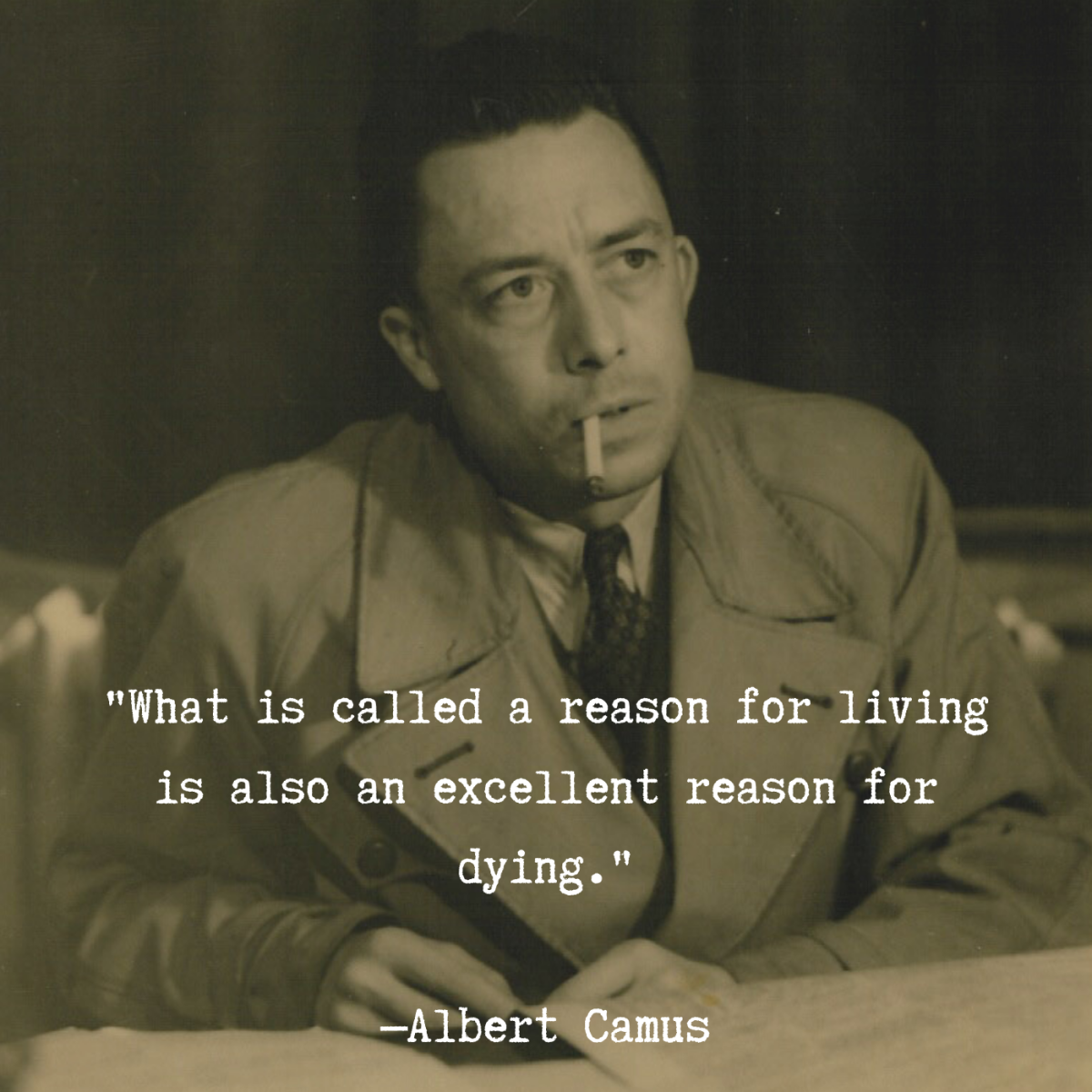 """""""What is called a reason for living is also an excellent reason for dying."""" —Albert Camus"""
