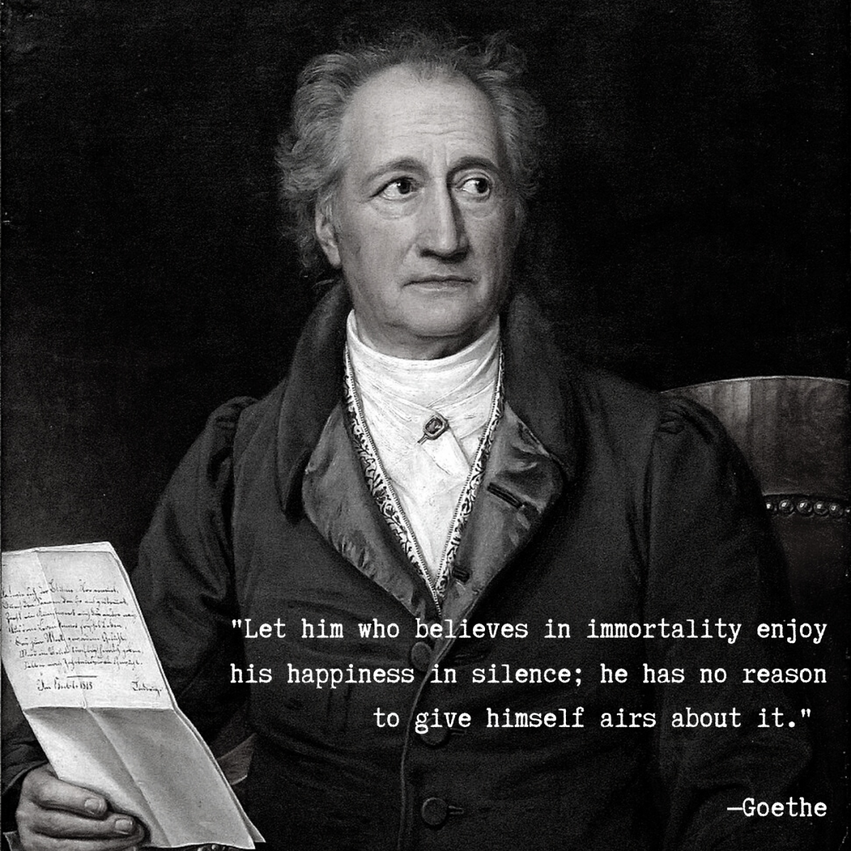 """Let him who believes in immortality enjoy his happiness in silence; he has no reason to give himself airs about it."" —Goethe"