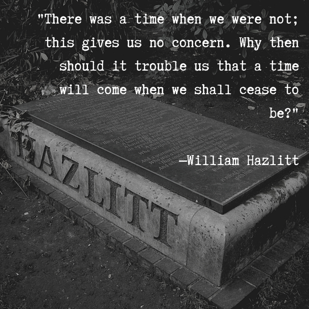 """There was a time when we were not; this gives us no concern. Why then should it trouble us that a time will come when we shall cease to be?"" —William Hazlitt"