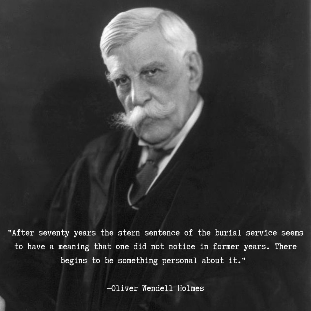 """After seventy years the stern sentence of the burial service seems to have a meaning that one did not notice in former years. There begins to be something personal about it."" —Oliver Wendell Holmes"