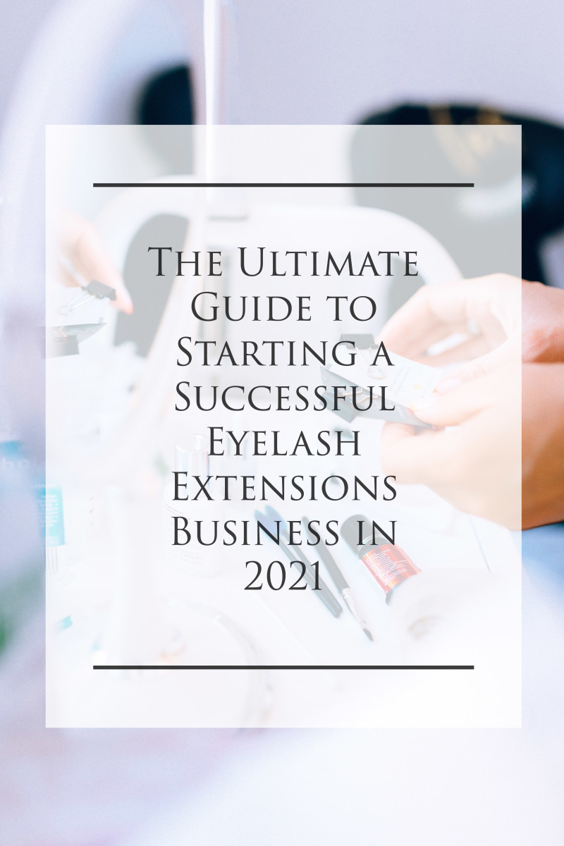The Ultimate Guide to Starting A Successful Eyelash Extensions Business in 2021
