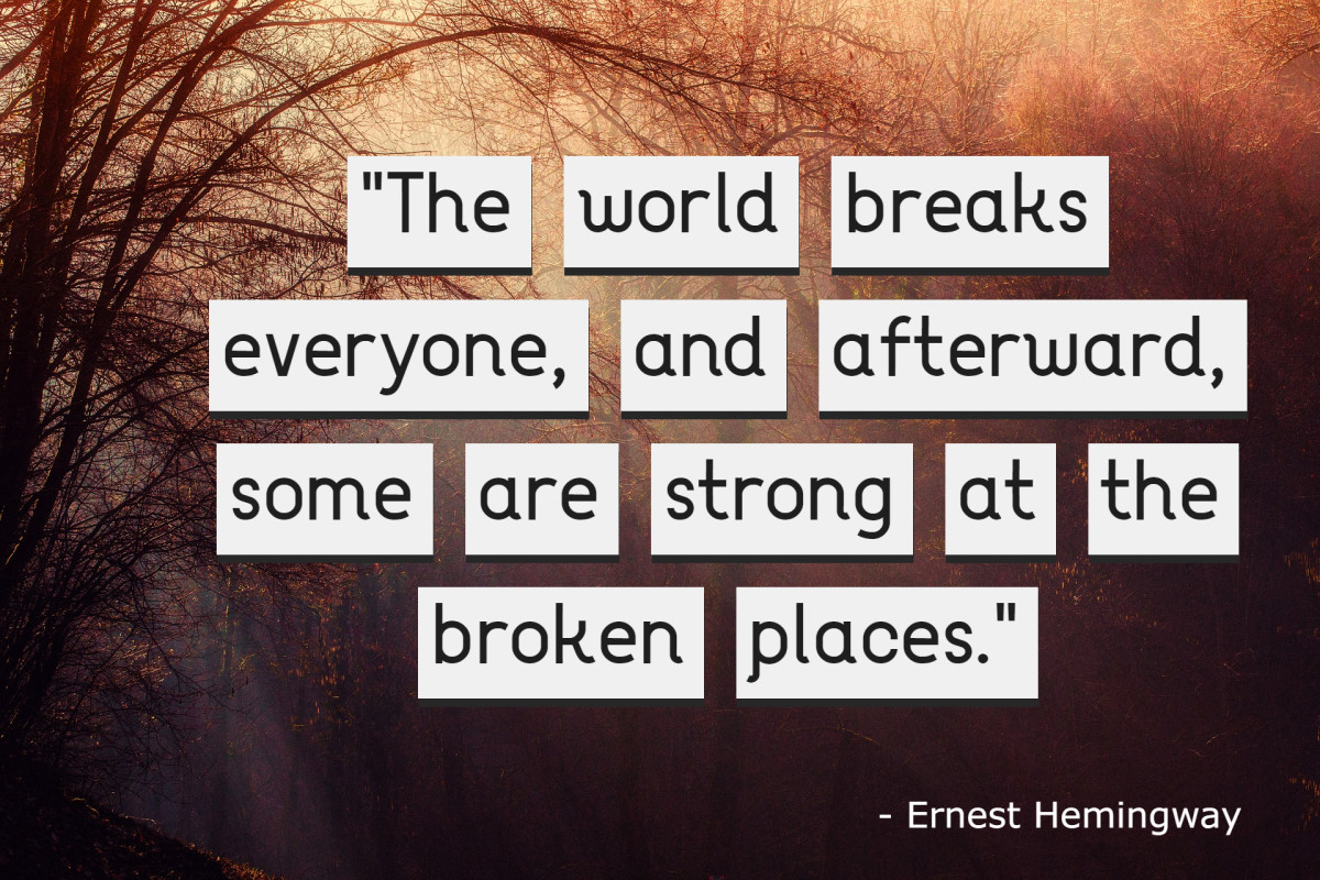 """The world breaks everyone, and afterward, some are strong at the broken places."" - Ernest Hemingway, American author"