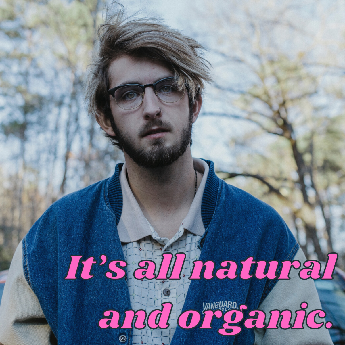 It's all natural and organic.