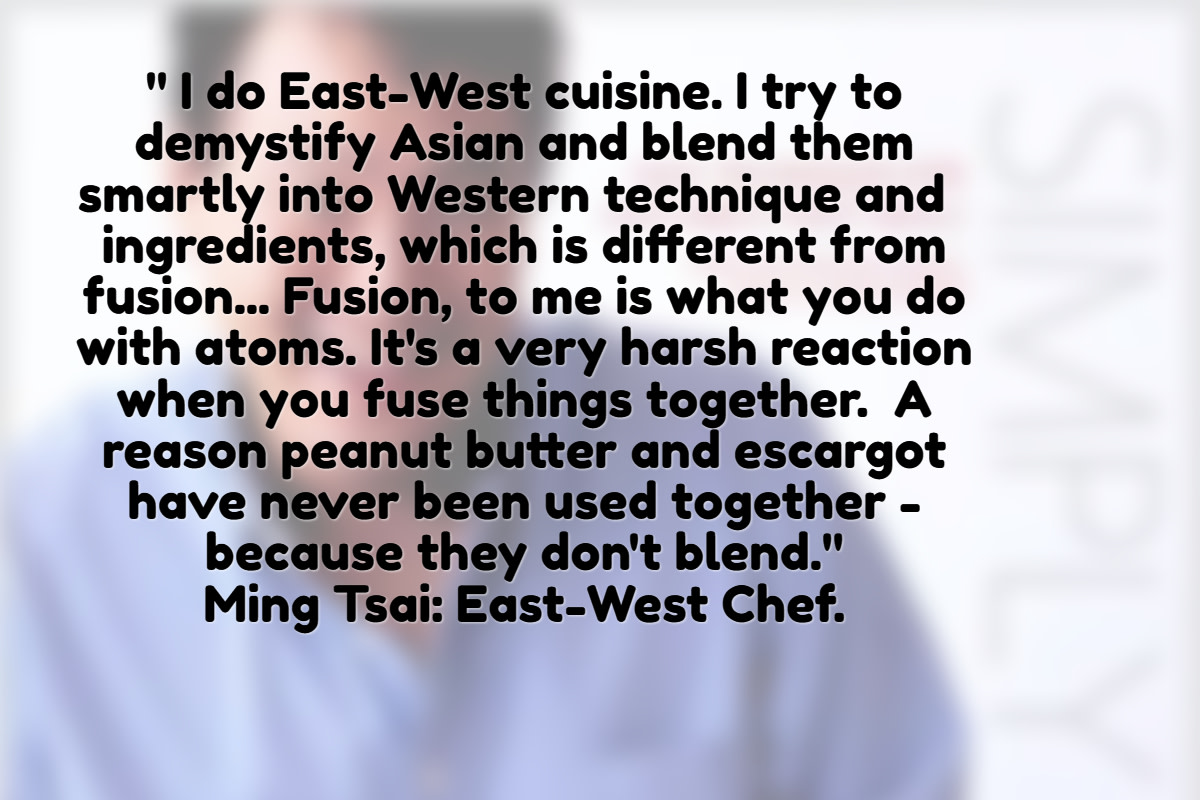 According to Ming Tsai a leading chef on East-West cuisine - harmony prevails in blending rather than fusing Eastern with Western ingredients.