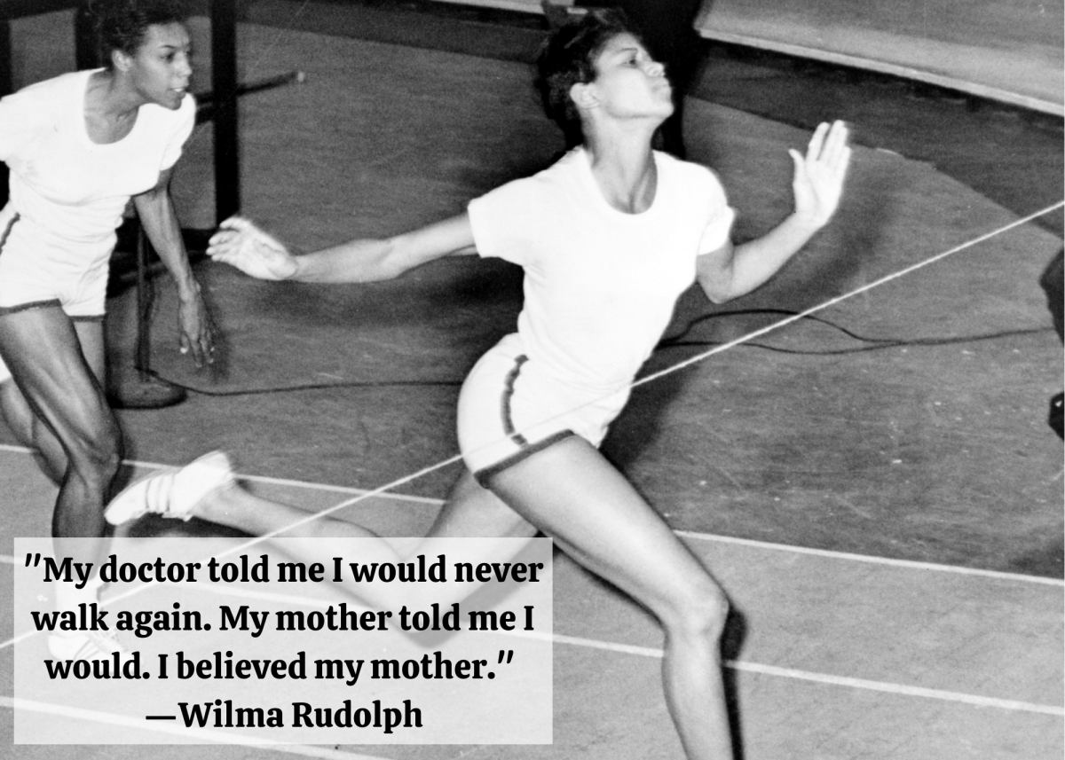 """""""My doctor told me I would never walk again. My mother told me I would. I believed my mother."""" —Wilma Rudolph"""