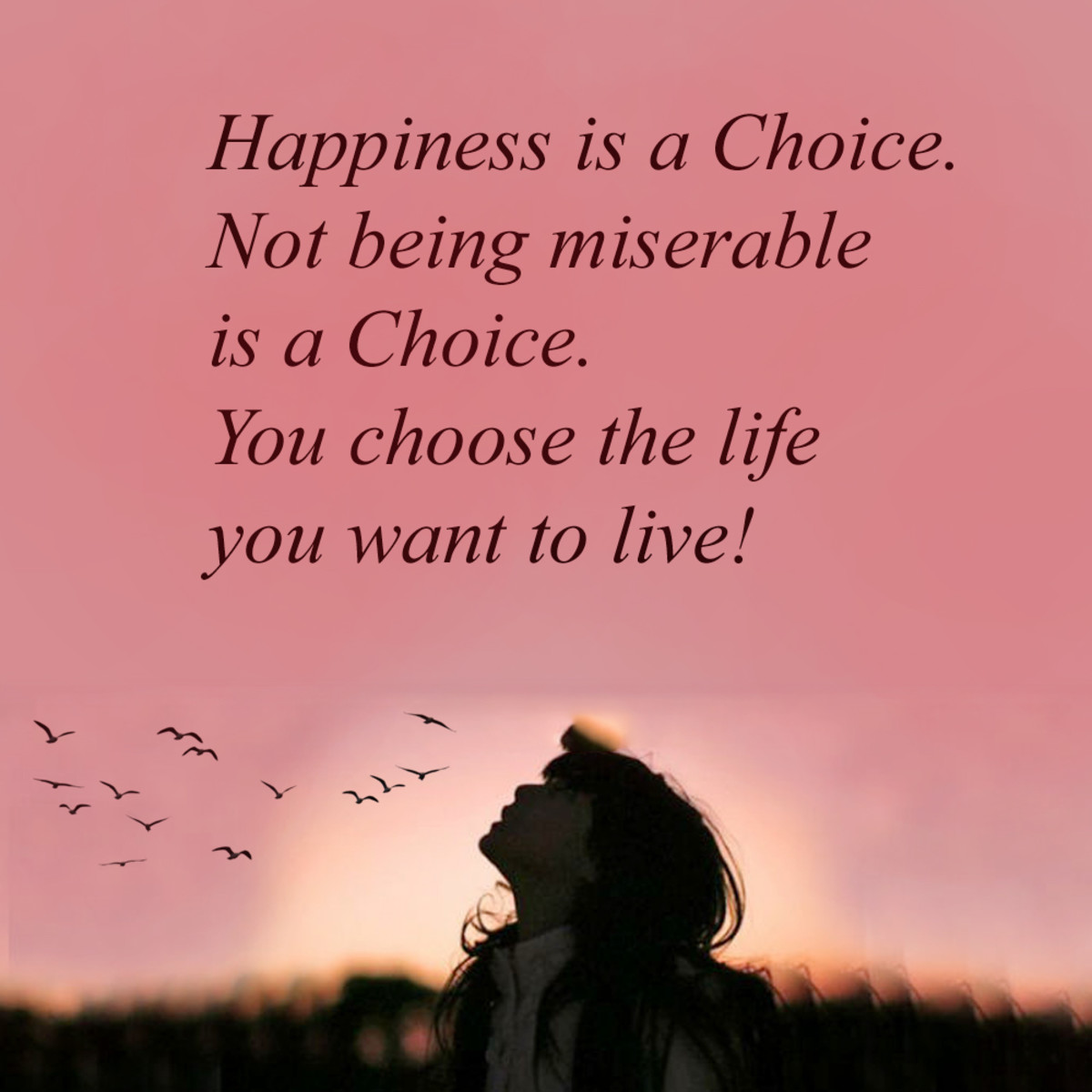 If you were placed in a position to consider the kind of life you want to live, you would choose a happy one. Who wouldn't and why not? But it will not come to you automatically, you will have to put forth the effort to make a choice to be happy.